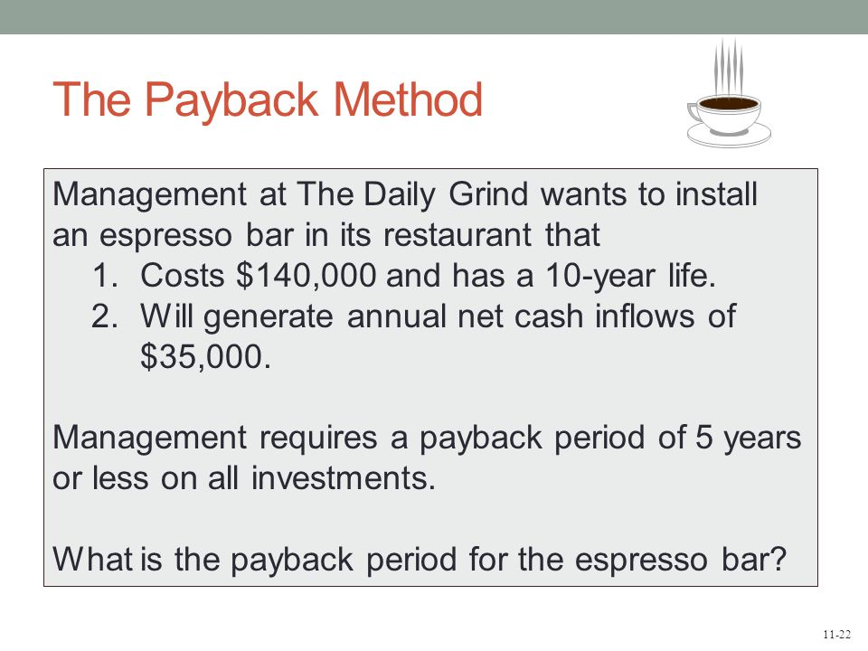 11-22 The Payback Method Management at The Daily Grind wants to install an espresso bar in its restaurant that 1.Costs $140,000 and has a 10-year life.