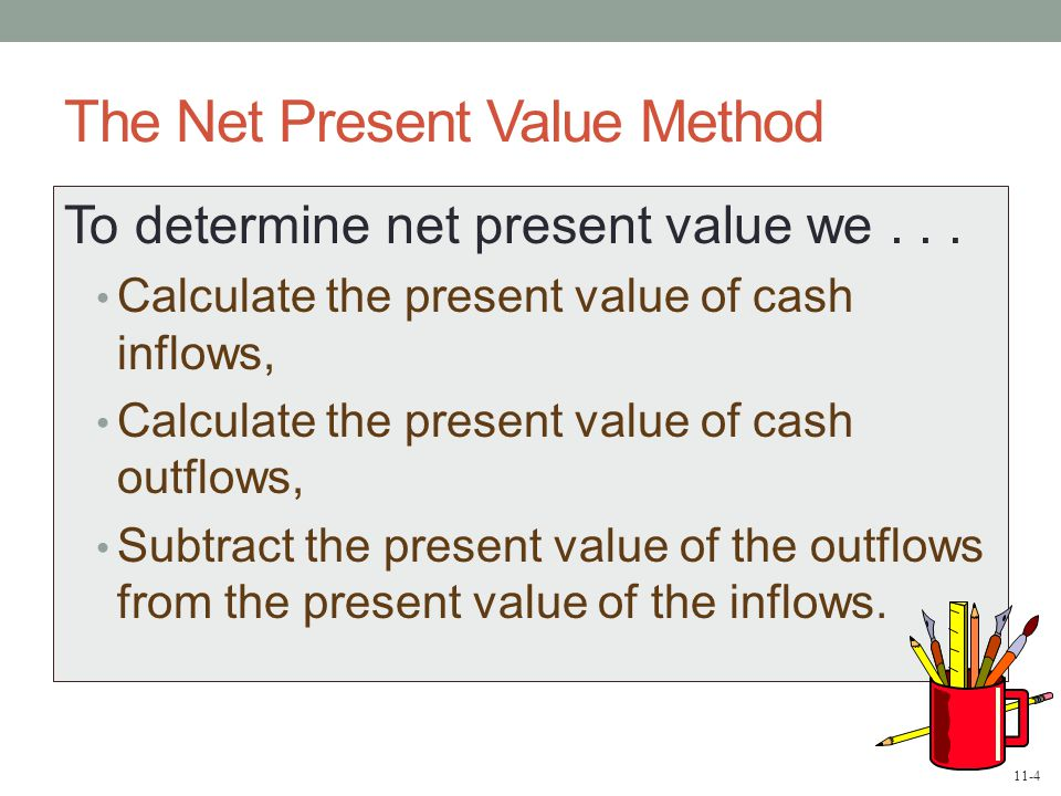 11-4 The Net Present Value Method To determine net present value we...