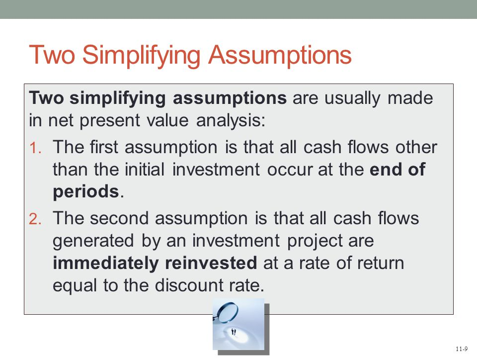 11-9 Two Simplifying Assumptions Two simplifying assumptions are usually made in net present value analysis: 1.