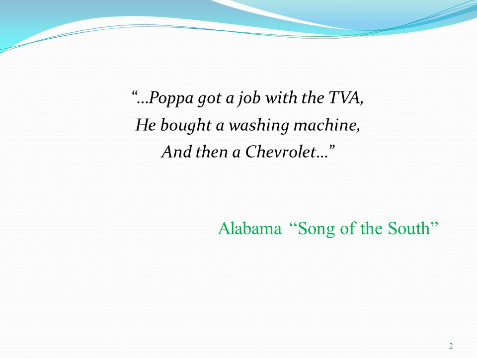 …Poppa got a job with the TVA, He bought a washing machine, And then a Chevrolet… 2 Alabama Song of the South