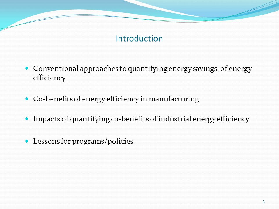Introduction Conventional approaches to quantifying energy savings of energy efficiency Co-benefits of energy efficiency in manufacturing Impacts of quantifying co-benefits of industrial energy efficiency Lessons for programs/policies 3