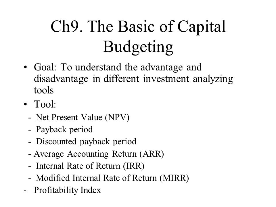 Ch9. The Basic of Capital Budgeting Goal: To understand the advantage and disadvantage in different investment analyzing tools Tool: - Net Present Val