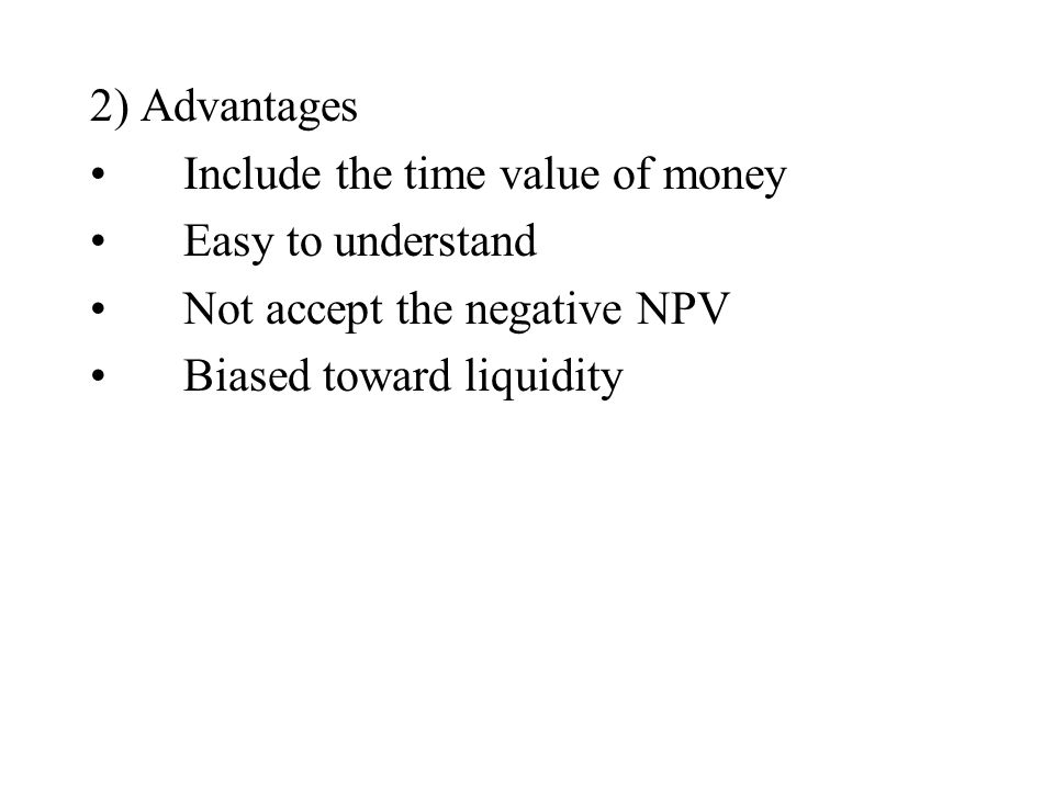 2) Advantages Include the time value of money Easy to understand Not accept the negative NPV Biased toward liquidity