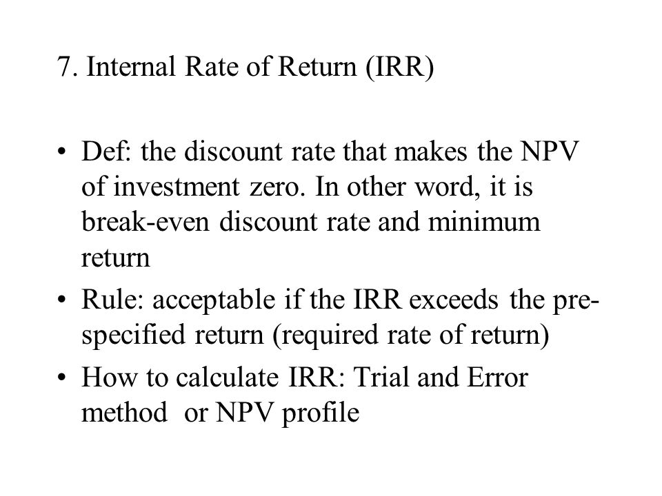7. Internal Rate of Return (IRR) Def: the discount rate that makes the NPV of investment zero. In other word, it is break-even discount rate and minim