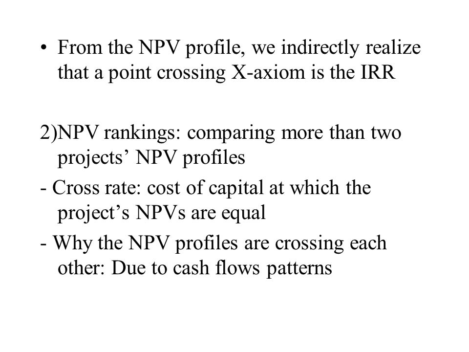 From the NPV profile, we indirectly realize that a point crossing X-axiom is the IRR 2)NPV rankings: comparing more than two projects' NPV profiles -