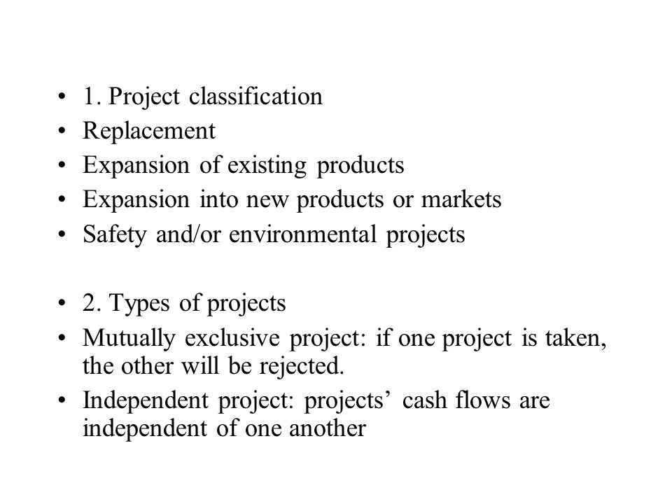 1. Project classification Replacement Expansion of existing products Expansion into new products or markets Safety and/or environmental projects 2. Ty