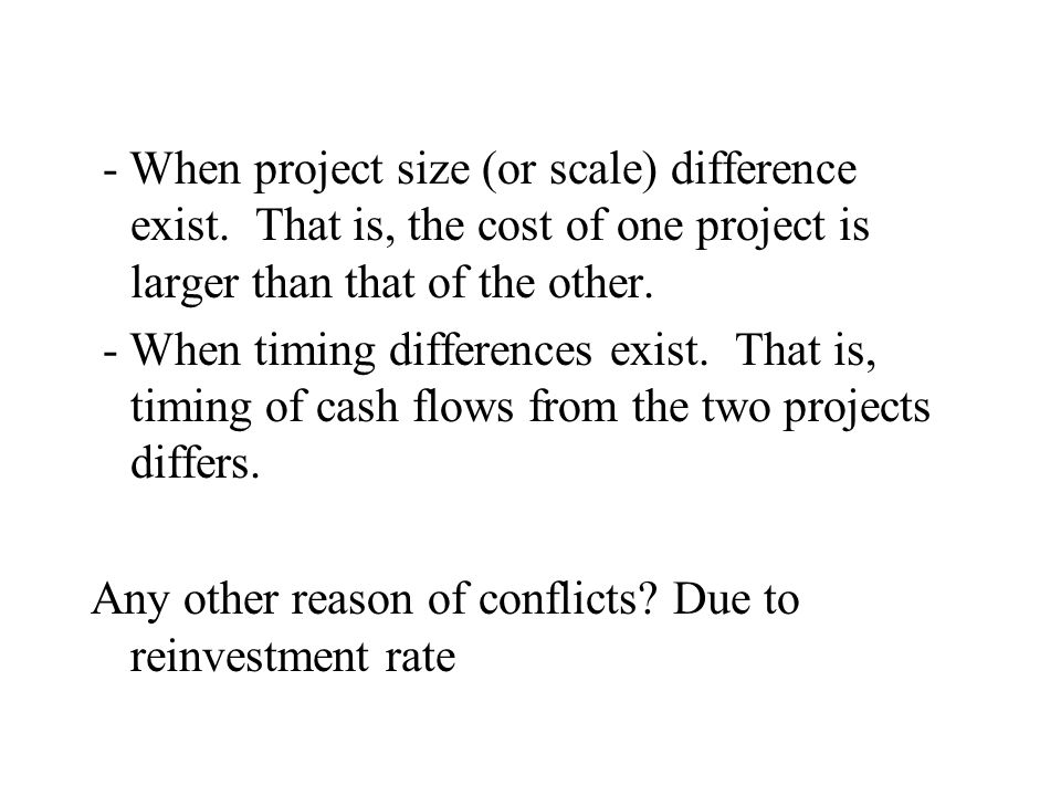 - When project size (or scale) difference exist. That is, the cost of one project is larger than that of the other. - When timing differences exist. T