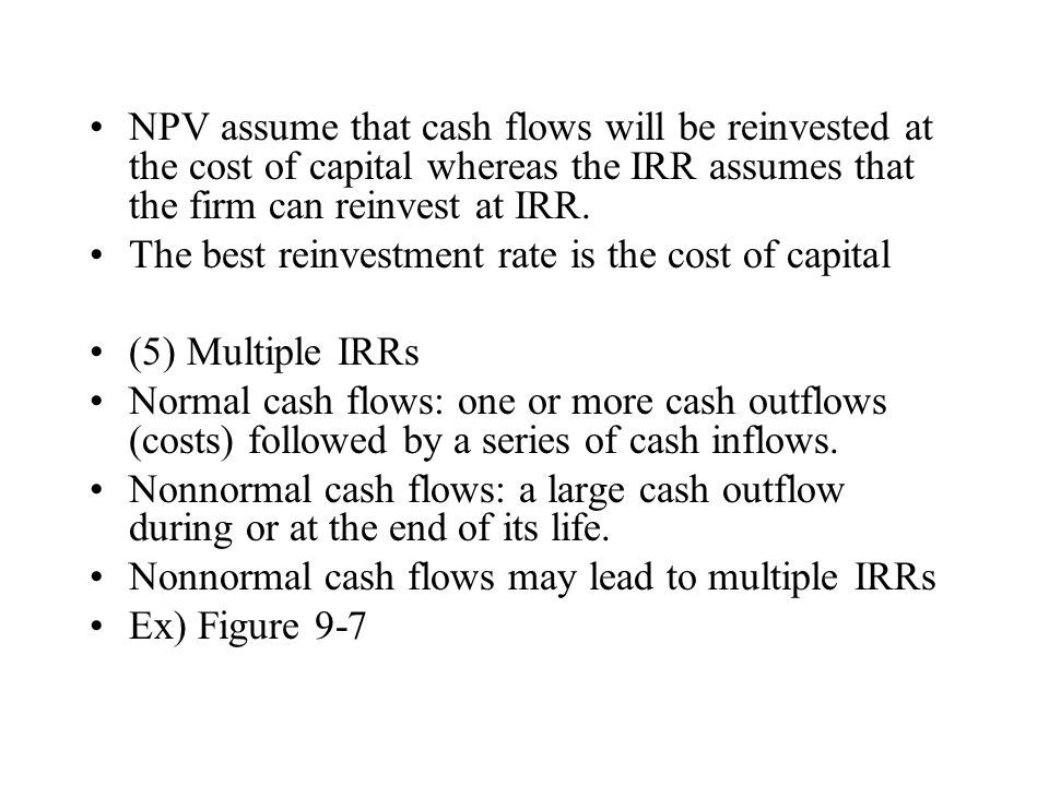NPV assume that cash flows will be reinvested at the cost of capital whereas the IRR assumes that the firm can reinvest at IRR. The best reinvestment
