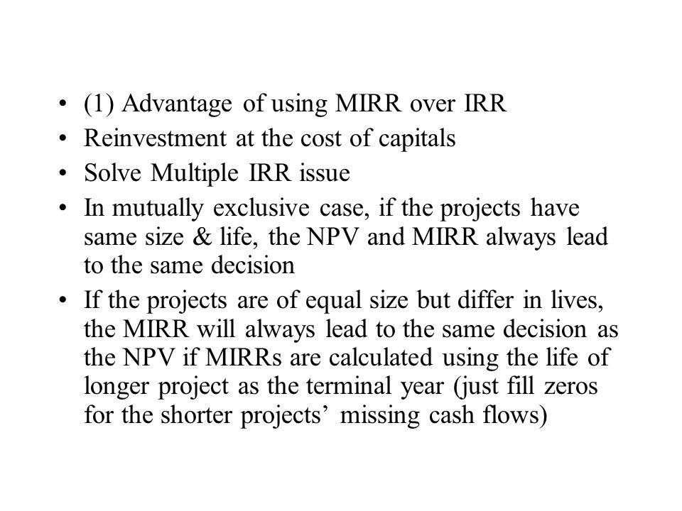 (1) Advantage of using MIRR over IRR Reinvestment at the cost of capitals Solve Multiple IRR issue In mutually exclusive case, if the projects have sa