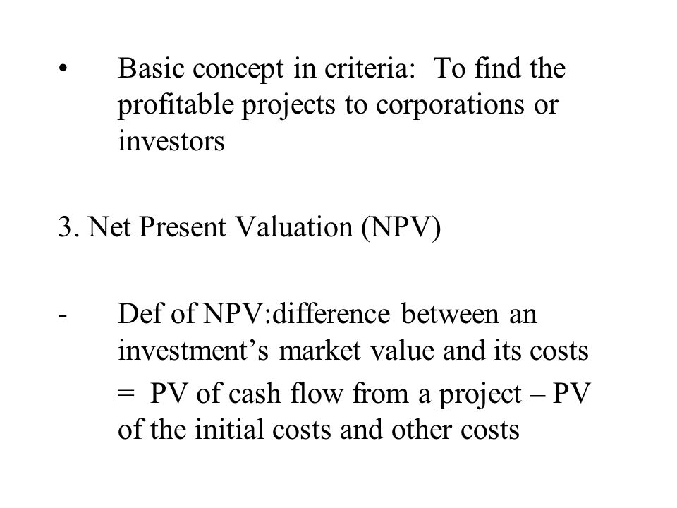 Basic concept in criteria: To find the profitable projects to corporations or investors 3. Net Present Valuation (NPV) -Def of NPV:difference between