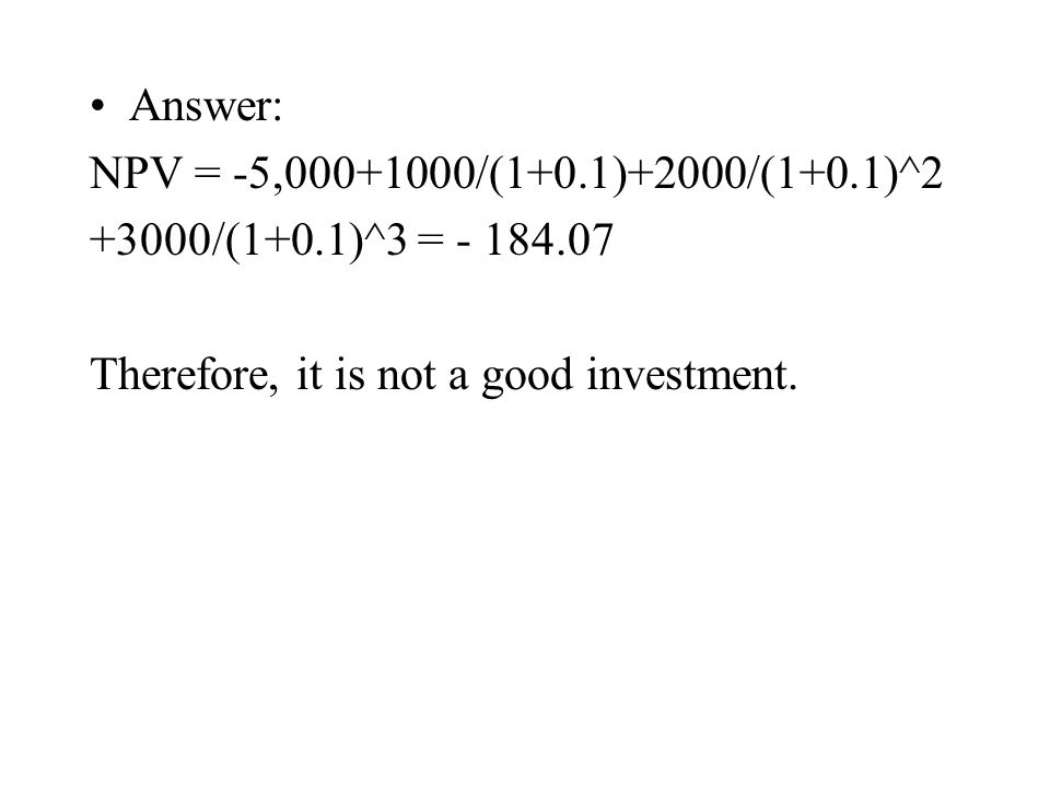Answer: NPV = -5,000+1000/(1+0.1)+2000/(1+0.1)^2 +3000/(1+0.1)^3 = - 184.07 Therefore, it is not a good investment.
