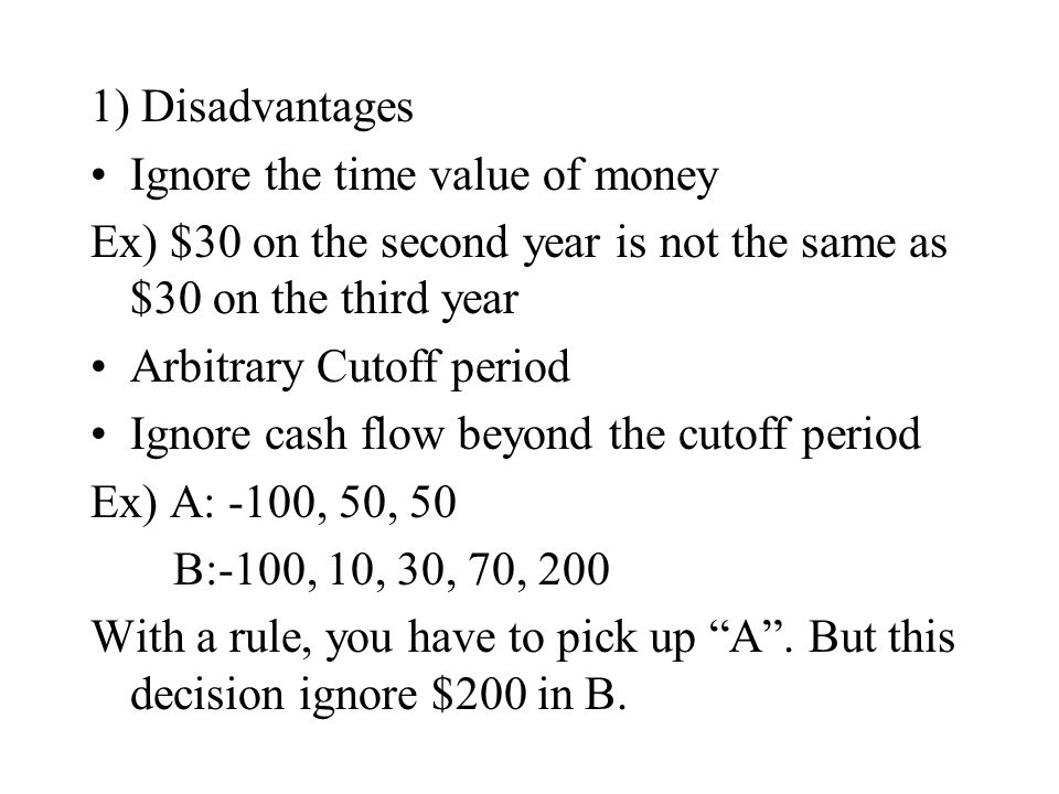 1) Disadvantages Ignore the time value of money Ex) $30 on the second year is not the same as $30 on the third year Arbitrary Cutoff period Ignore cas