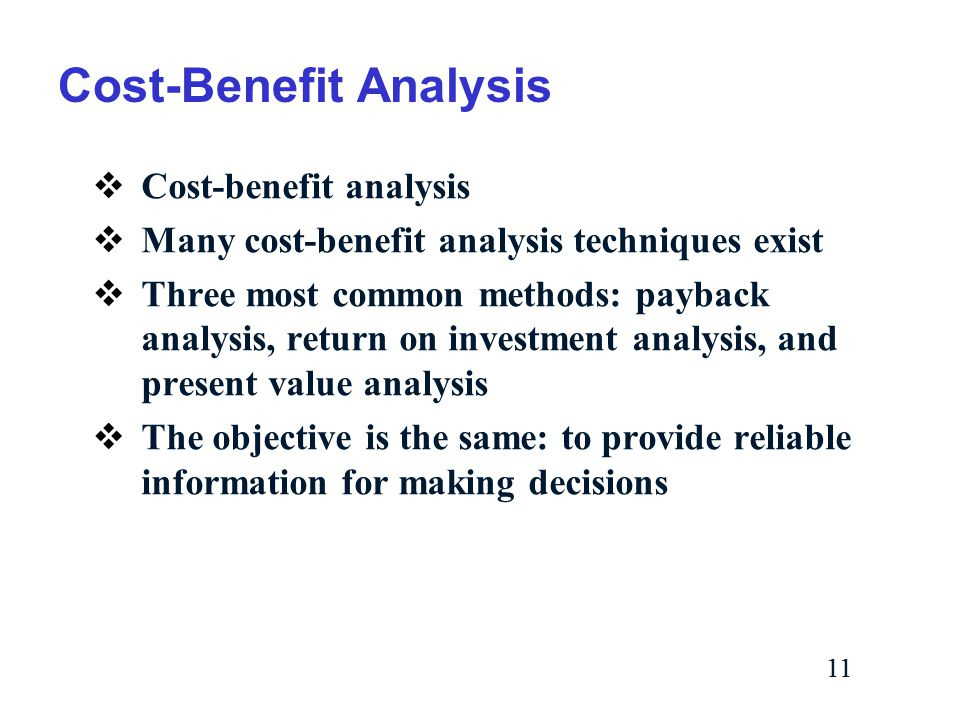 11 Cost-Benefit Analysis  Cost-benefit analysis  Many cost-benefit analysis techniques exist  Three most common methods: payback analysis, return on investment analysis, and present value analysis  The objective is the same: to provide reliable information for making decisions