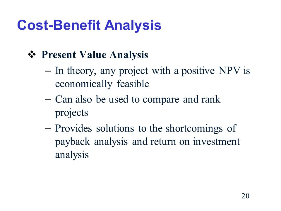 20 Cost-Benefit Analysis  Present Value Analysis – In theory, any project with a positive NPV is economically feasible – Can also be used to compare and rank projects – Provides solutions to the shortcomings of payback analysis and return on investment analysis