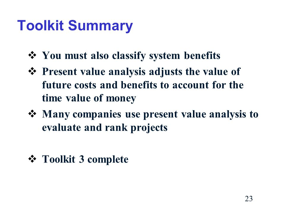 23 Toolkit Summary  You must also classify system benefits  Present value analysis adjusts the value of future costs and benefits to account for the time value of money  Many companies use present value analysis to evaluate and rank projects  Toolkit 3 complete