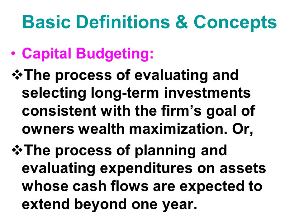 Basic Definitions & Concepts  Capital Expenditures: An outlay of funds by the firm that is expected to produce benefits over a period of time greater than 1 year.