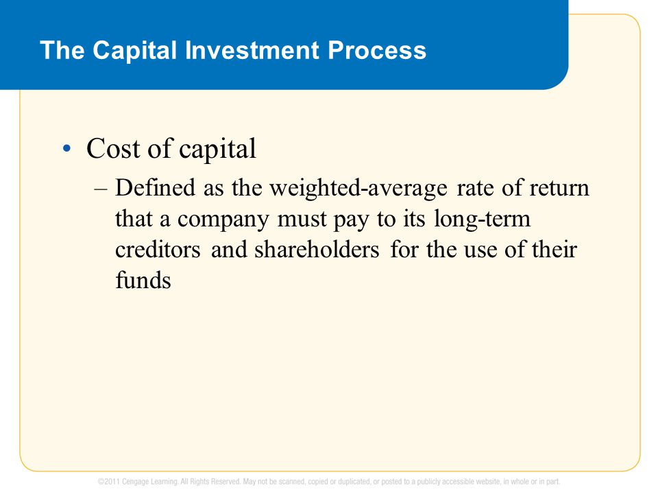 The Capital Investment Process Cost of capital –Defined as the weighted-average rate of return that a company must pay to its long-term creditors and shareholders for the use of their funds