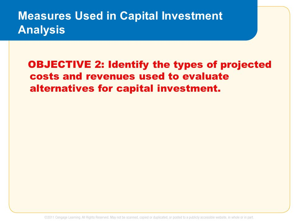 Measures Used in Capital Investment Analysis OBJECTIVE 2: Identify the types of projected costs and revenues used to evaluate alternatives for capital investment.