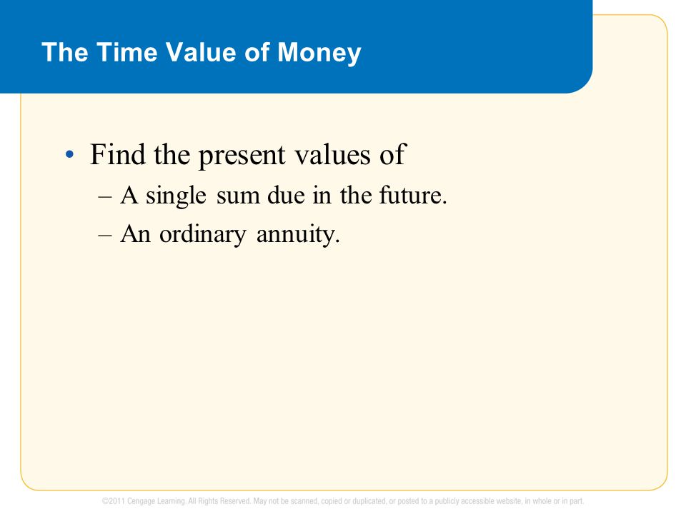 The Time Value of Money Find the present values of –A single sum due in the future.