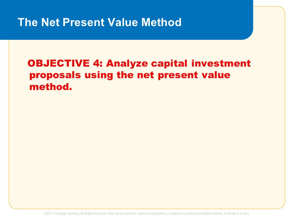 The Net Present Value Method OBJECTIVE 4: Analyze capital investment proposals using the net present value method.