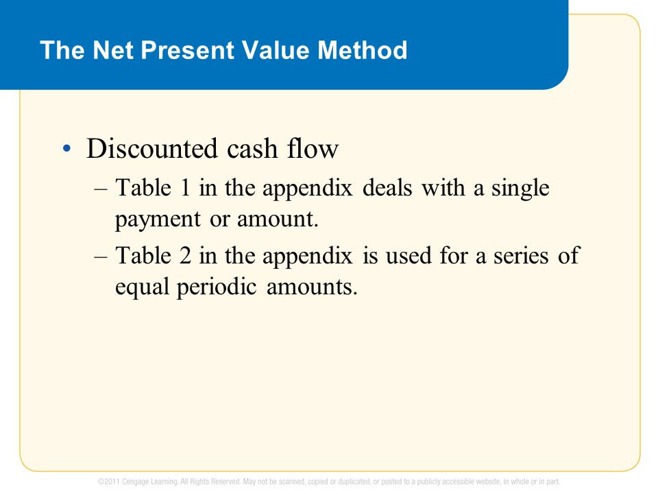 The Net Present Value Method Discounted cash flow –Table 1 in the appendix deals with a single payment or amount.
