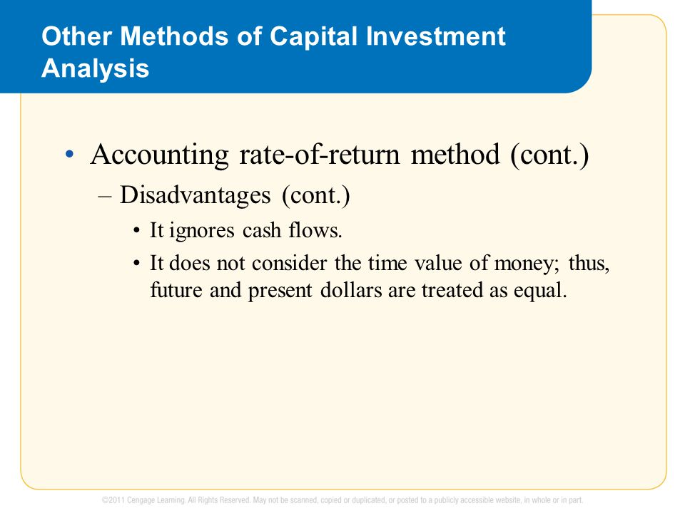 Other Methods of Capital Investment Analysis Accounting rate-of-return method (cont.) –Disadvantages (cont.) It ignores cash flows.