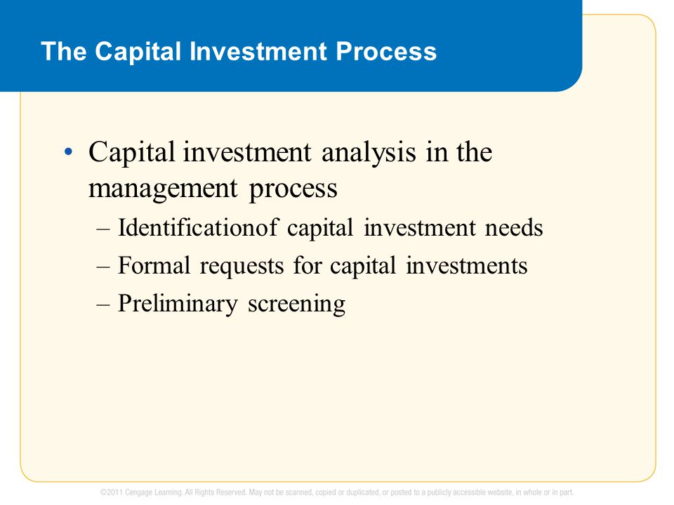 The Capital Investment Process Capital investment analysis in the management process –Identificationof capital investment needs –Formal requests for capital investments –Preliminary screening