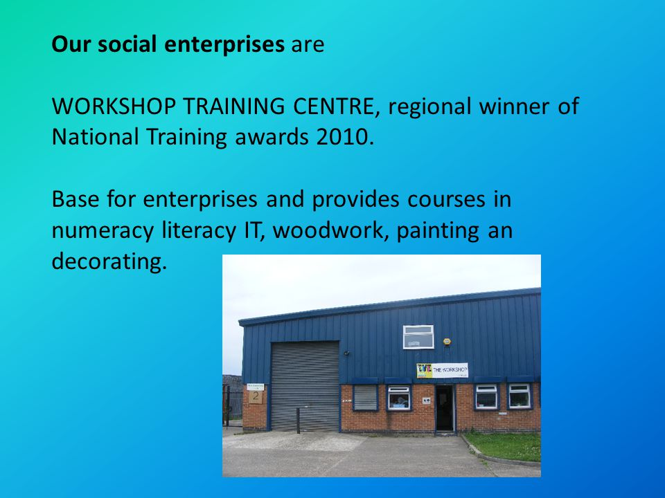 Our social enterprises are WORKSHOP TRAINING CENTRE, regional winner of National Training awards 2010. Base for enterprises and provides courses in nu