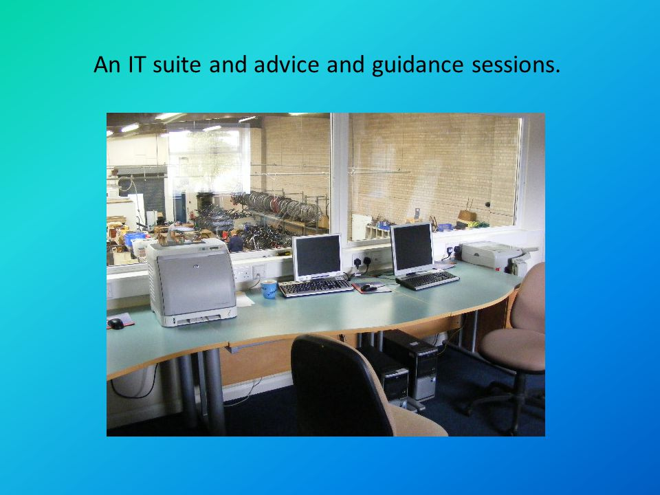 An IT suite and advice and guidance sessions.
