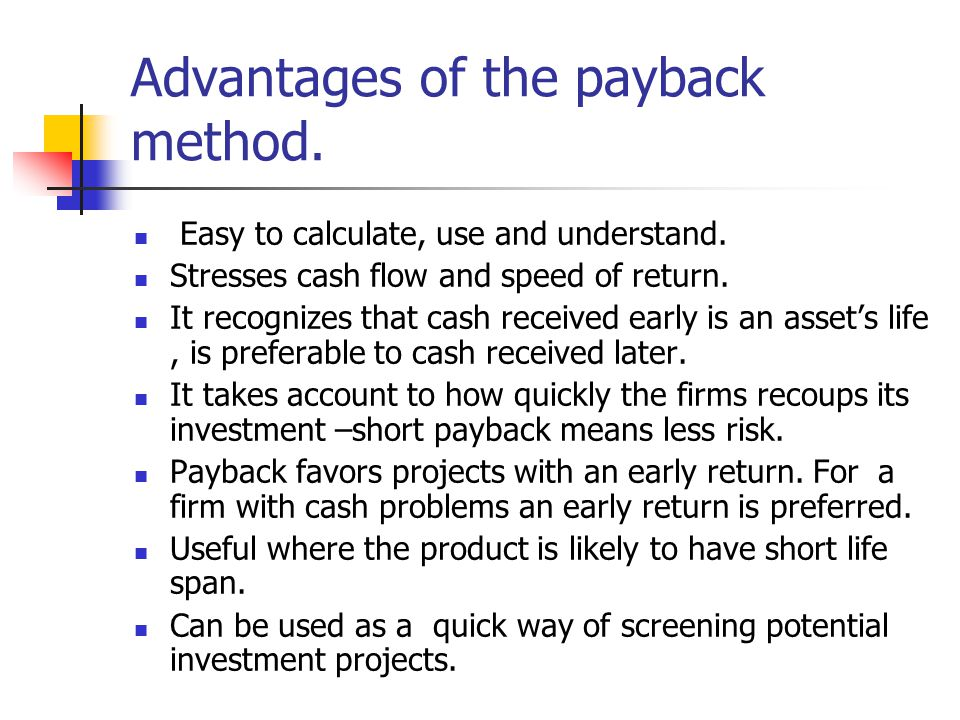 Advantages of the payback method. Easy to calculate, use and understand.