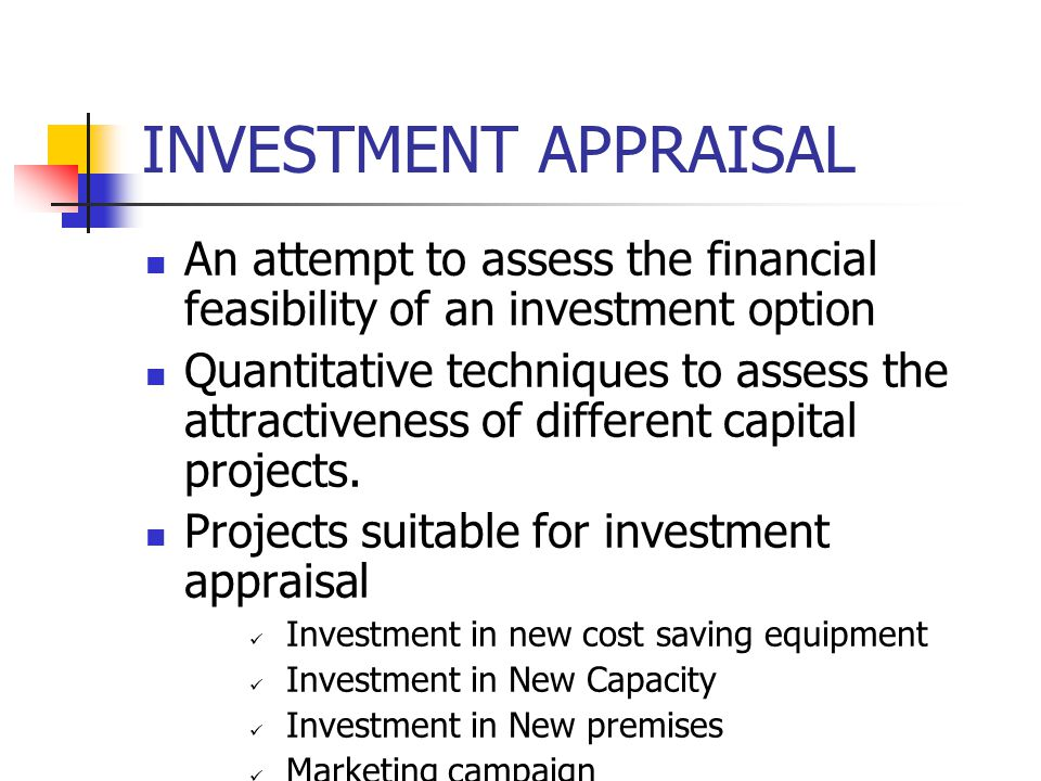 INVESTMENT APPRAISAL An attempt to assess the financial feasibility of an investment option Quantitative techniques to assess the attractiveness of different capital projects.