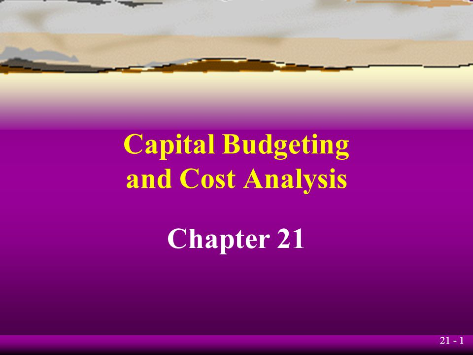 21 - 1 Capital Budgeting and Cost Analysis Chapter 21