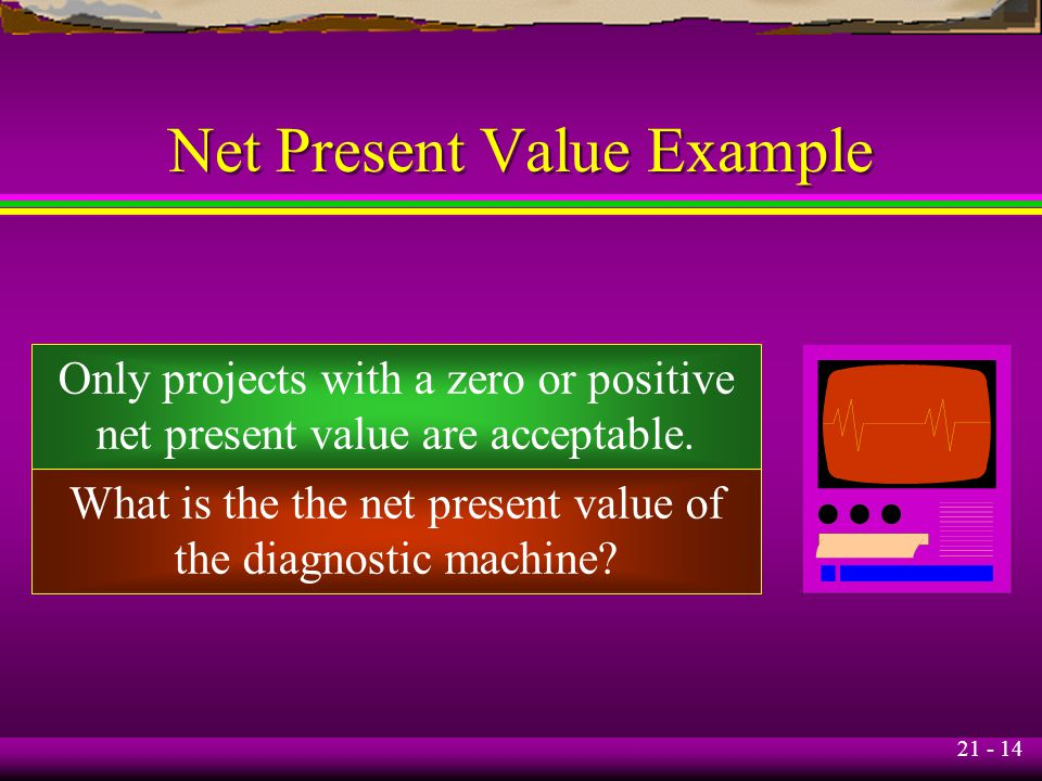21 - 14 Net Present Value Example Only projects with a zero or positive net present value are acceptable. What is the the net present value of the dia
