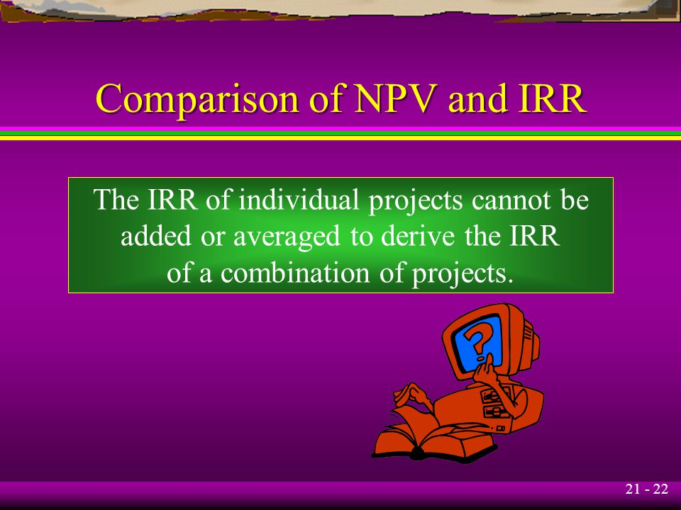 21 - 22 Comparison of NPV and IRR The IRR of individual projects cannot be added or averaged to derive the IRR of a combination of projects.