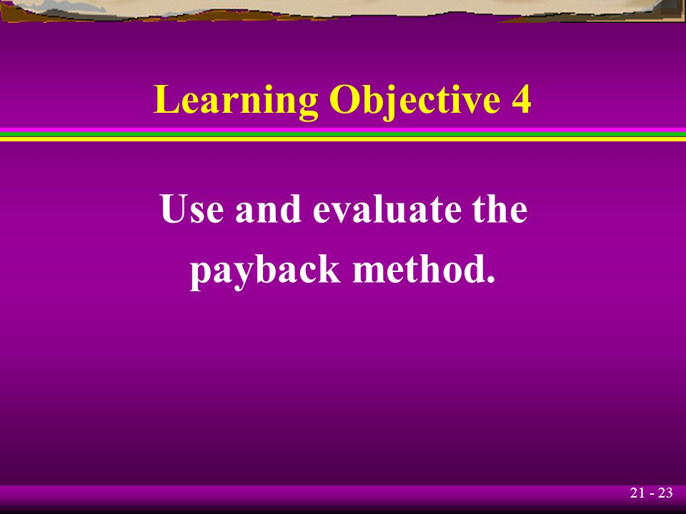 21 - 23 Learning Objective 4 Use and evaluate the payback method.