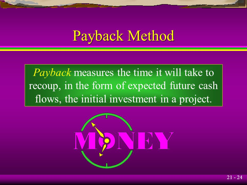 21 - 24 Payback Method Payback measures the time it will take to recoup, in the form of expected future cash flows, the initial investment in a projec