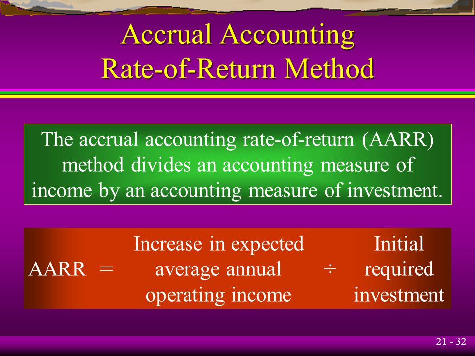 21 - 32 Accrual Accounting Rate-of-Return Method The accrual accounting rate-of-return (AARR) method divides an accounting measure of income by an accounting measure of investment.