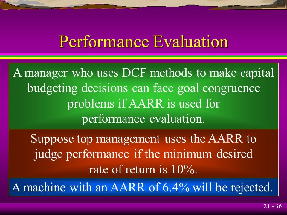 21 - 36 Performance Evaluation A manager who uses DCF methods to make capital budgeting decisions can face goal congruence problems if AARR is used for performance evaluation.