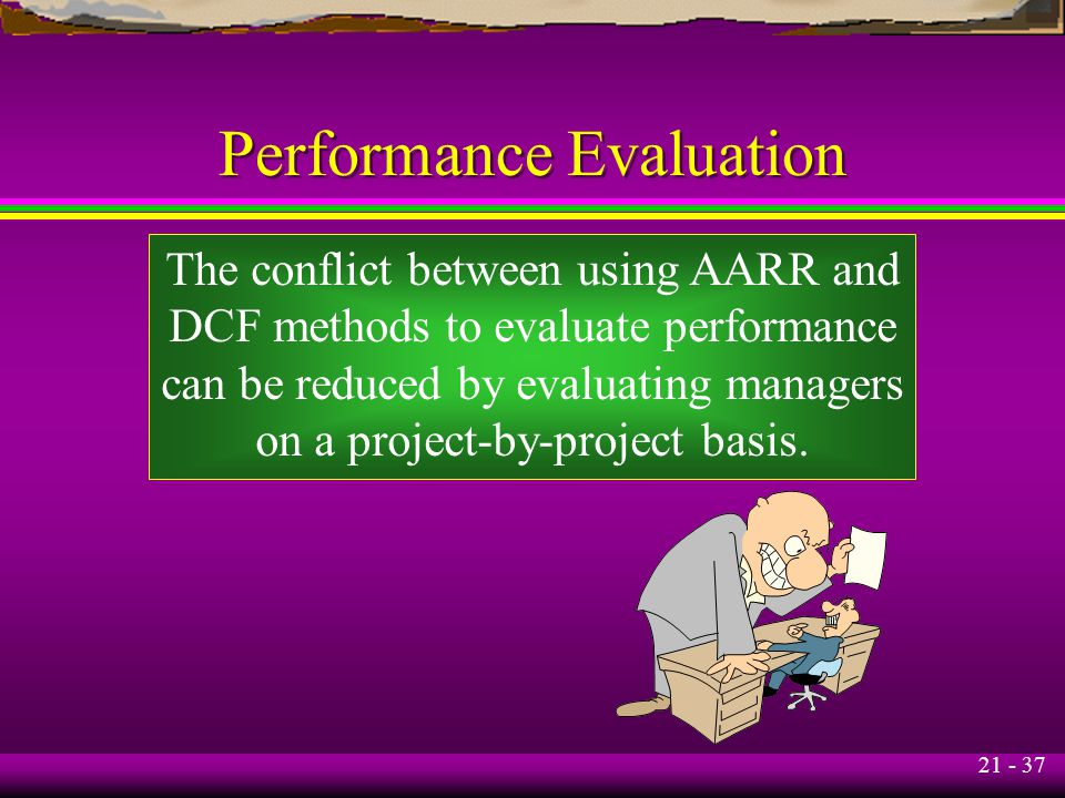 21 - 37 Performance Evaluation The conflict between using AARR and DCF methods to evaluate performance can be reduced by evaluating managers on a proj