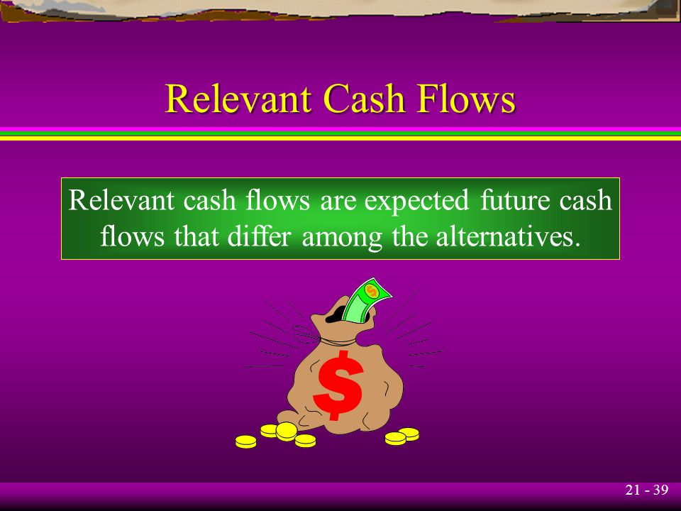 21 - 39 Relevant Cash Flows Relevant cash flows are expected future cash flows that differ among the alternatives.