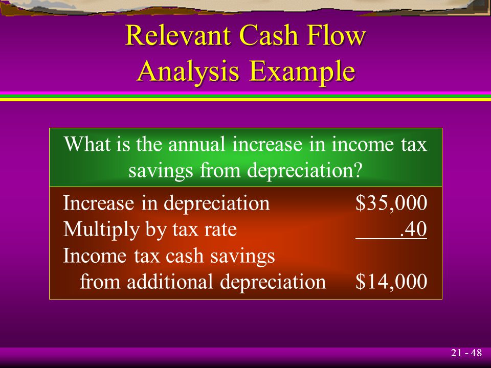 21 - 48 Relevant Cash Flow Analysis Example What is the annual increase in income tax savings from depreciation? Increase in depreciation$35,000 Multi