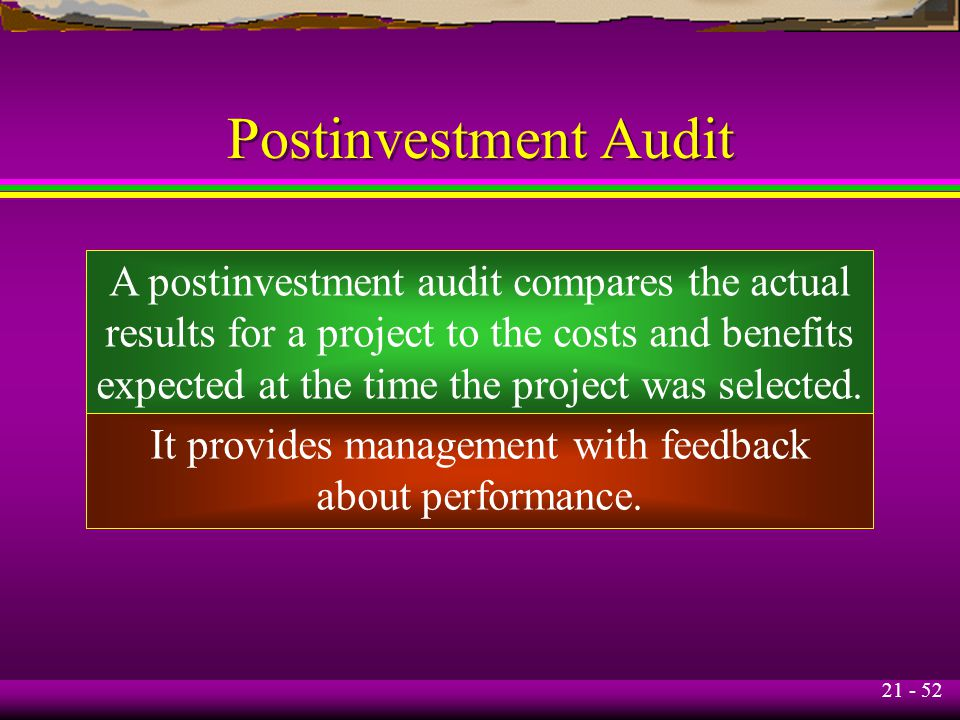 21 - 52 Postinvestment Audit A postinvestment audit compares the actual results for a project to the costs and benefits expected at the time the project was selected.