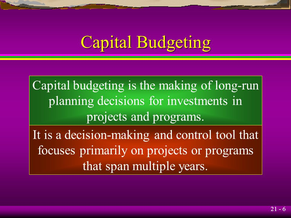 21 - 6 Capital Budgeting Capital budgeting is the making of long-run planning decisions for investments in projects and programs.