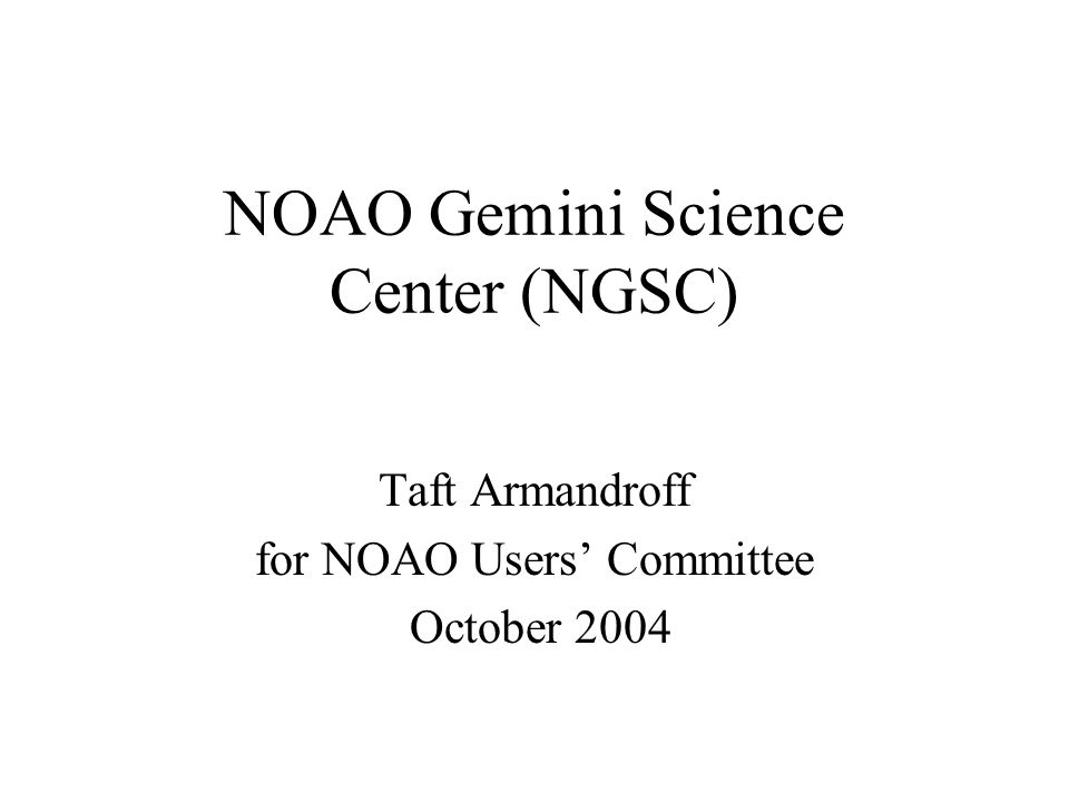 NOAO Gemini Science Center (NGSC) Taft Armandroff for NOAO Users' Committee October 2004