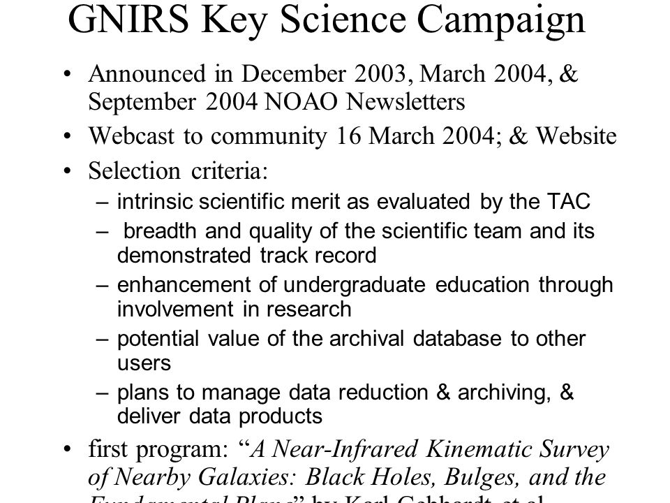 GNIRS Key Science Campaign Announced in December 2003, March 2004, & September 2004 NOAO Newsletters Webcast to community 16 March 2004; & Website Selection criteria: – intrinsic scientific merit as evaluated by the TAC – breadth and quality of the scientific team and its demonstrated track record – enhancement of undergraduate education through involvement in research – potential value of the archival database to other users – plans to manage data reduction & archiving, & deliver data products first program: A Near-Infrared Kinematic Survey of Nearby Galaxies: Black Holes, Bulges, and the Fundamental Plane by Karl Gebhardt et al.