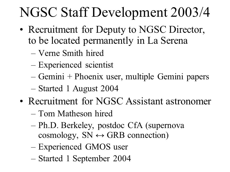 NGSC Staff Development 2003/4 Recruitment for Deputy to NGSC Director, to be located permanently in La Serena –Verne Smith hired –Experienced scientist –Gemini + Phoenix user, multiple Gemini papers –Started 1 August 2004 Recruitment for NGSC Assistant astronomer –Tom Matheson hired –Ph.D.