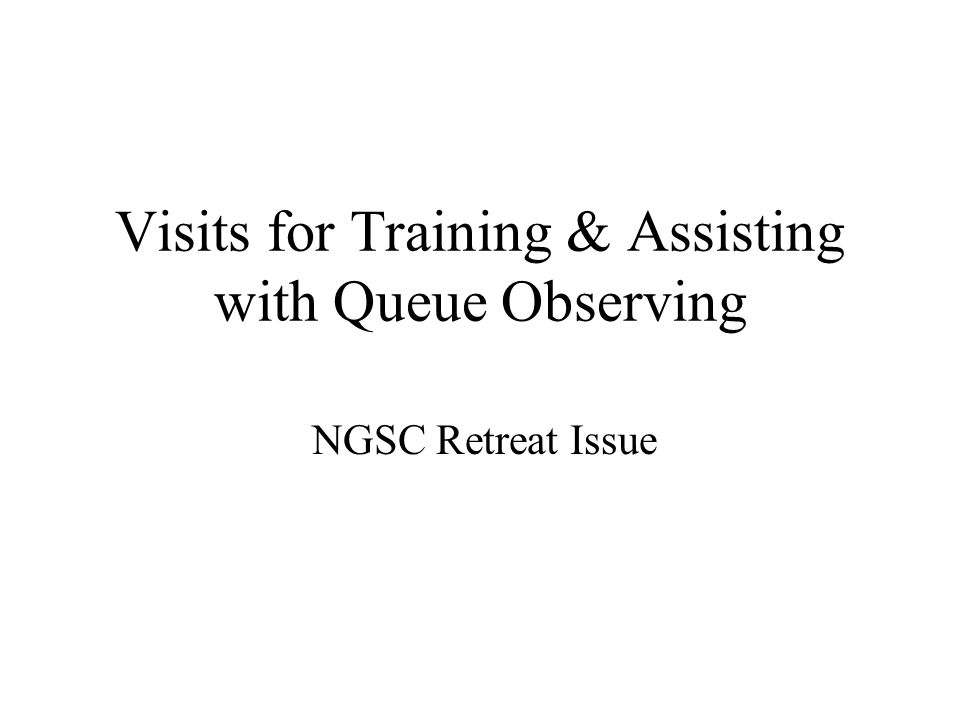 Visits for Training & Assisting with Queue Observing NGSC Retreat Issue