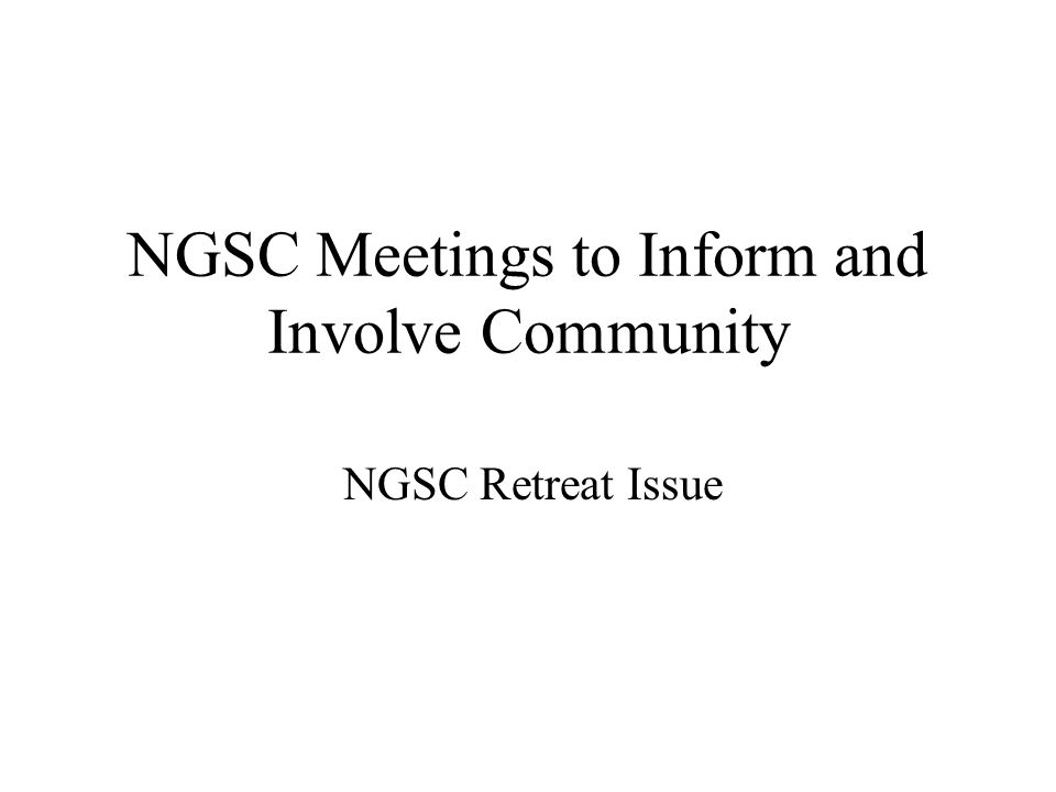 NGSC Meetings to Inform and Involve Community NGSC Retreat Issue
