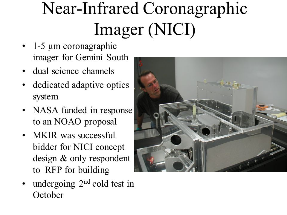 Near-Infrared Coronagraphic Imager (NICI) 1-5 μm coronagraphic imager for Gemini South dual science channels dedicated adaptive optics system NASA funded in response to an NOAO proposal MKIR was successful bidder for NICI concept design & only respondent to RFP for building undergoing 2 nd cold test in October