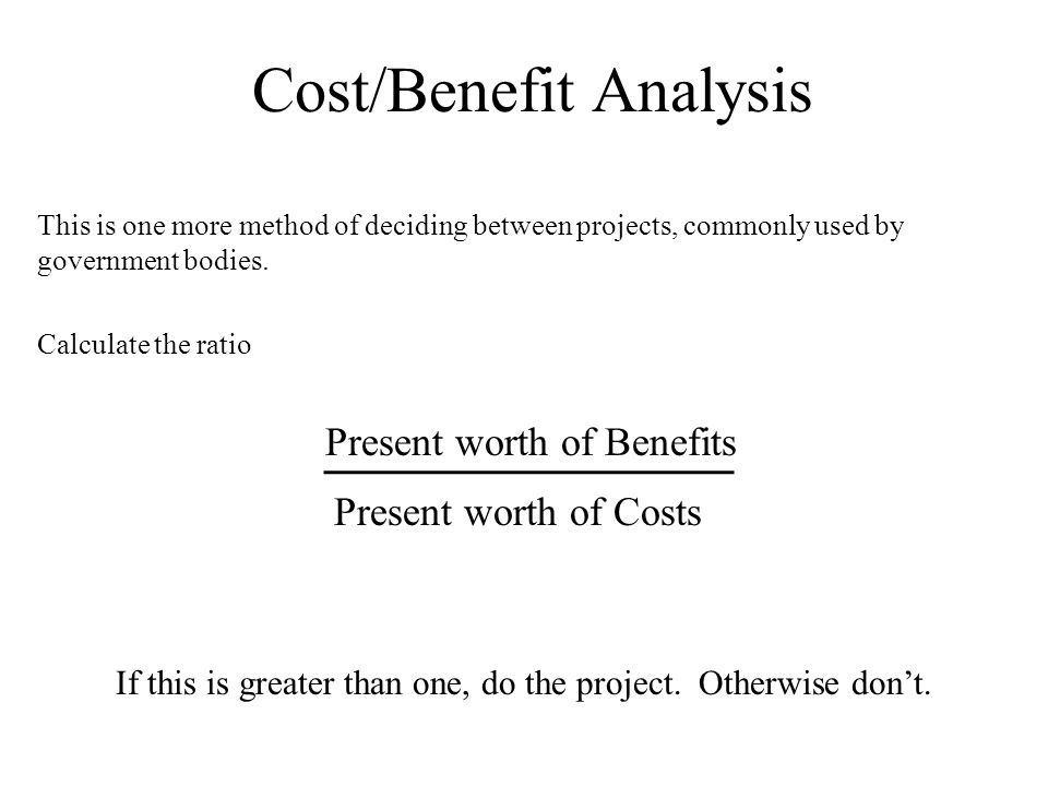 Cost/Benefit Analysis This is one more method of deciding between projects, commonly used by government bodies.